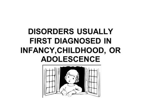 DISORDERS USUALLY FIRST DIAGNOSED IN INFANCY,CHILDHOOD, OR ADOLESCENCE
