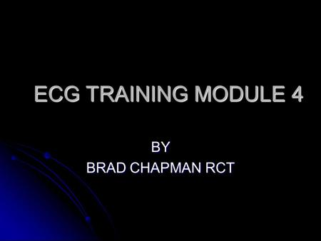ECG TRAINING MODULE 4 BY BRAD CHAPMAN RCT.