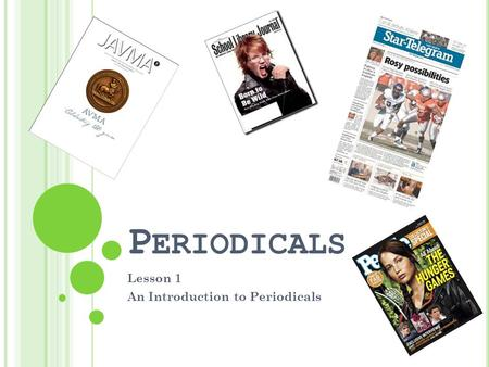 P ERIODICALS Lesson 1 An Introduction to Periodicals.