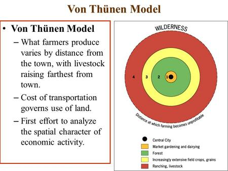 Von Thünen Model – What farmers produce varies by distance from the town, with livestock raising farthest from town. – Cost of transportation governs use.