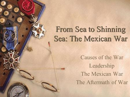 From Sea to Shinning Sea: The Mexican War Causes of the War Leadership The Mexican War The Aftermath of War.