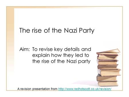 The rise of the Nazi Party Aim: To revise key details and explain how they led to the rise of the Nazi party A revision presentation from