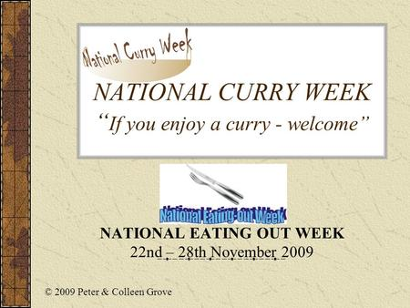 "NATIONAL CURRY WEEK "" If you enjoy a curry - welcome"" NATIONAL EATING OUT WEEK 22nd – 28th November 2009 © 2009 Peter & Colleen Grove."