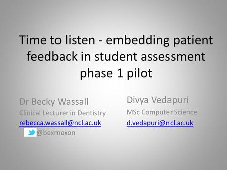 Time to listen - embedding patient feedback in student assessment phase 1 pilot Dr Becky Wassall Clinical Lecturer in Dentistry