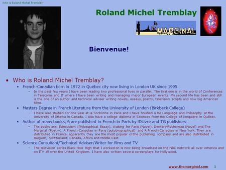 Www.themarginal.comwww.themarginal.com 1 Roland Michel Tremblay Bienvenue! Who is Roland Michel Tremblay?  French-Canadian born in 1972 in Québec city.