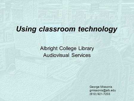 Using classroom technology Albright College Library Audiovisual Services George Missonis (610) 921-7203.