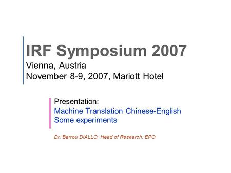 IRF Symposium 2007 Vienna, Austria November 8-9, 2007, Mariott Hotel Presentation: <strong>Machine</strong> <strong>Translation</strong> Chinese-English Some experiments Dr. Barrou DIALLO,