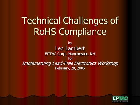 Technical Challenges of RoHS Compliance by Leo Lambert EPTAC Corp, Manchester, NH for for Implementing Lead-Free Electronics Workshop February, 28, 2006.