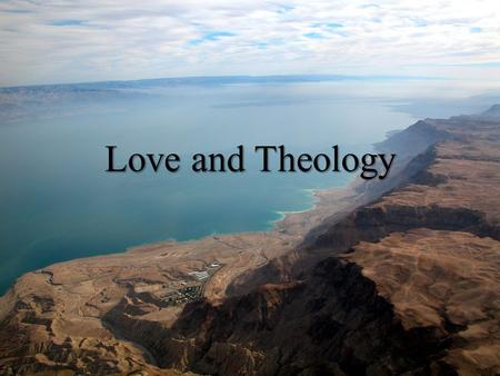 "Love and Theology. POINT OF DEPARTURE: MT 5:45 Mt 5:43-44 You have heard That it was said, ""Love your neighbor and hate your enemy."" Now I am saying."
