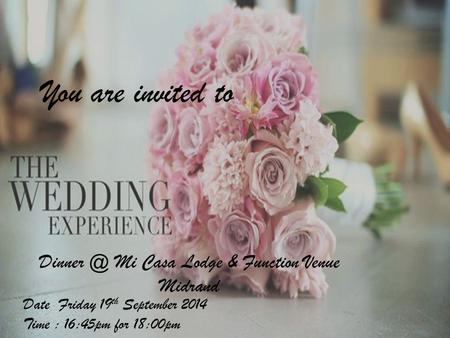 You are invited to Date Friday 19 th September 2014 Time : 16:45pm for 18:00pm Mi Casa Lodge & Function Venue Midrand.