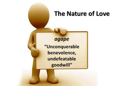 "The Nature of Love agape ""Unconquerable benevolence, undefeatable goodwill"""