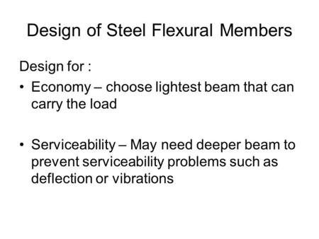 Design of Steel Flexural Members Design for : Economy – choose lightest beam that can carry the load Serviceability – May need deeper beam to prevent serviceability.