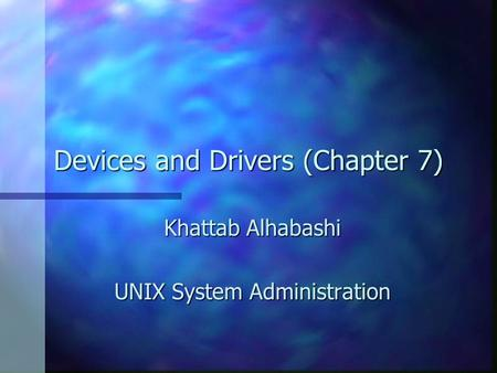 Devices and Drivers (Chapter 7) Khattab Alhabashi UNIX System Administration.