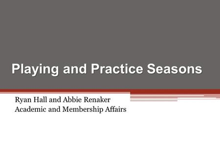 Playing and Practice Seasons Ryan Hall and Abbie Renaker Academic and Membership Affairs.