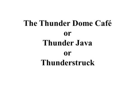 The Thunder Dome Café or Thunder Java or Thunderstruck.
