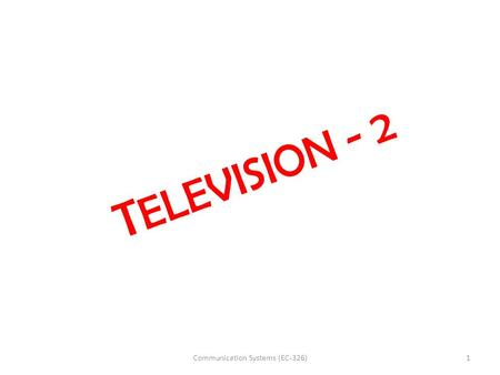 T ELEVISION - 2 1Communication Systems (EC-326). EC 326 COMMUNICATION SYSTEMS UNIT - III T Srinivasa Rao Dept. of ECE Bapatla Engineering College.