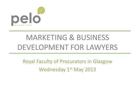 MARKETING & BUSINESS DEVELOPMENT FOR LAWYERS Royal Faculty of Procurators in Glasgow Wednesday 1 st May 2013.
