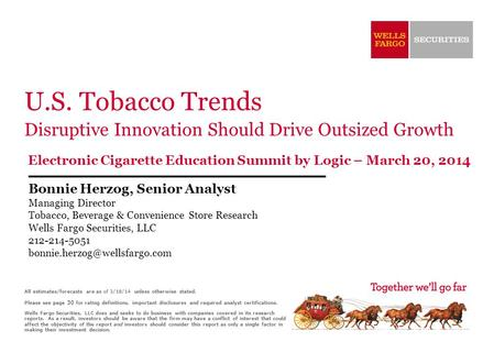U.S. Tobacco Trends Disruptive Innovation Should Drive Outsized Growth Electronic Cigarette Education Summit by Logic – March 20, 2014 Bonnie Herzog, Senior.
