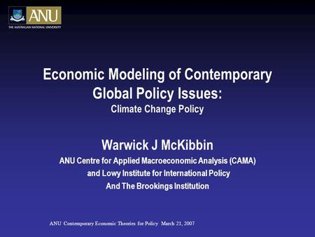 Economic Modeling of Contemporary Global Policy Issues: Climate Change Policy Warwick J McKibbin ANU Centre for Applied Macroeconomic Analysis (CAMA) and.