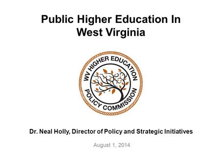Public Higher Education In West Virginia Dr. Neal Holly, Director of Policy and Strategic Initiatives August 1, 2014.