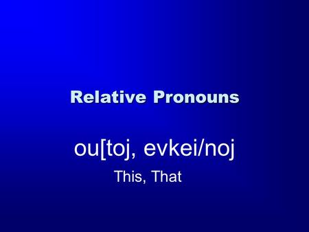 "Relative Pronouns ou[toj, evkei/noj This, That. Demonstratives Demonstrative Pronoun: ""This / these"" or ""that / those"" Relative Pronoun: ""Who, that, which"""