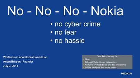 No - No - No - Nokia Whitenoise Laboratories Canada Inc. André Brisson - Founder July 2, 2014 Total Telco Security for Cloud Colossal Data - Secure data.