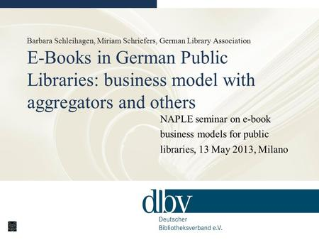 Barbara Schleihagen, Miriam Schriefers, German Library Association E-Books in German Public Libraries: business model with aggregators and others NAPLE.