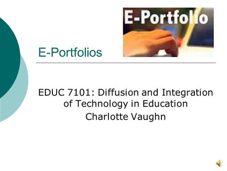 E-Portfolios EDUC 7101: Diffusion and Integration of Technology in Education Charlotte Vaughn.
