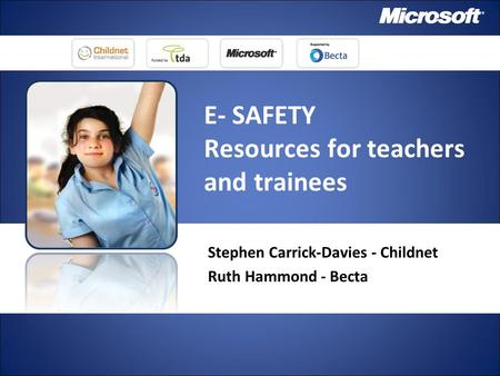 E- SAFETY Resources for teachers and trainees Stephen Carrick-Davies - Childnet Ruth Hammond - Becta.