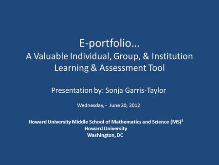E-portfolio… A Valuable Individual, Group, & Institution Learning & Assessment Tool Presentation by: Sonja Garris-Taylor Wednesday, - June 20, 2012 Howard.