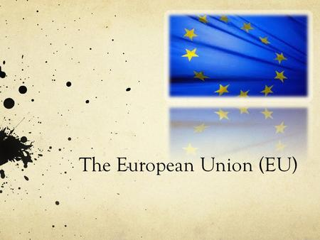 The European Union (EU). Overview: Brief History Present/ Future.