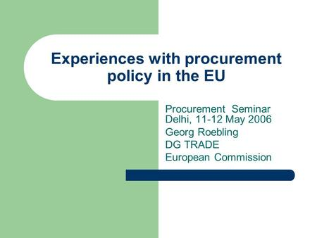 Experiences with procurement policy in the EU Procurement Seminar Delhi, 11-12 May 2006 Georg Roebling DG TRADE European Commission.