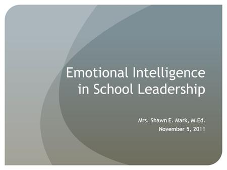 Emotional Intelligence in School Leadership Mrs. Shawn E. Mark, M.Ed. November 5, 2011.