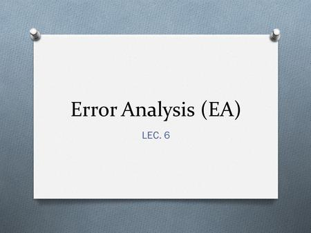 Error Analysis (EA) LEC. 6. THE BEGINNING O Error analysis developed as a branch of applied linguistics in the 1960s, and set out to demonstrate that.