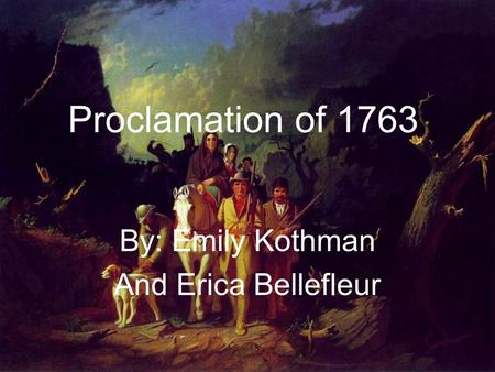 Proclamation of 1763 By: Emily Kothman And Erica Bellefleur.