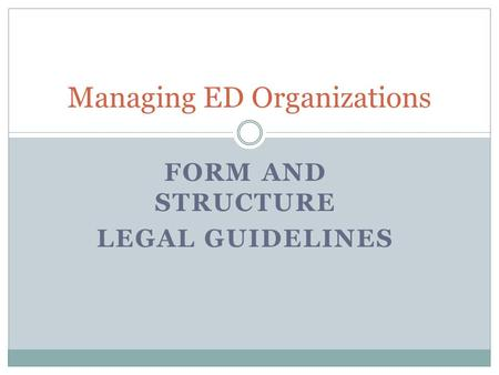 FORM AND STRUCTURE LEGAL GUIDELINES Managing ED Organizations.