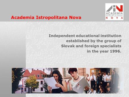 Academia Istropolitana Nova Independent educational institution established by the group of Slovak and foreign specialists in the year 1996.