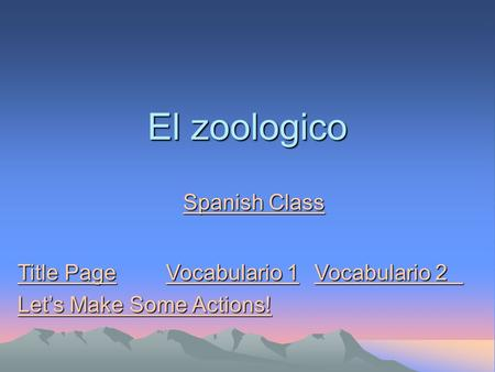 El zoologico Spanish Class Spanish Class Title PageVocabulario 1Vocabulario 2 Title PageVocabulario 1Vocabulario 2 Let's Make Some Actions! Let's Make.