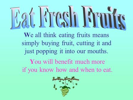 We all think eating fruits means simply buying fruit, cutting it and just popping it into our mouths. You will benefit much more if you know how and when.