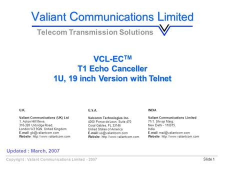 Copyright : Valiant Communications Limited - 2007Slide 1 VCL-EC TM T1 Echo Canceller 1U, 19 inch Version with Telnet V aliant C ommunications L imited.
