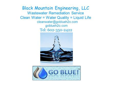 Black Mountain Engineering, LLC Wastewater Remediation Service Clean Water = Water Quality = Liquid Life goblueh2o.com Tel: 602-350-2422.