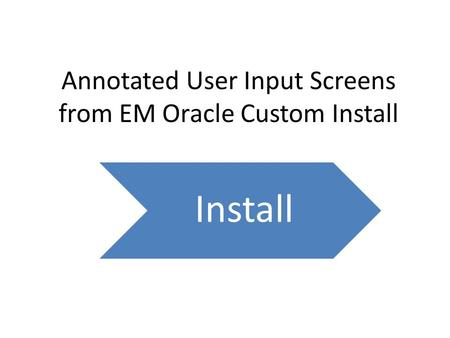 Annotated User Input Screens from EM Oracle Custom Install Install.