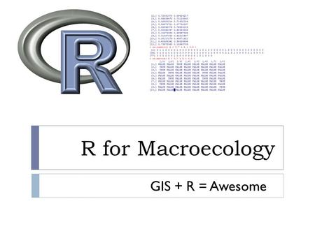 R for Macroecology GIS + R = Awesome. R and GIS  My point of view  The best approach is to do everything in R, interacting with GIS software only when.