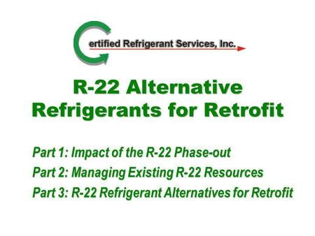 R-22 Alternative Refrigerants for Retrofit Part 1: Impact of the R-22 Phase-out Part 2: Managing Existing R-22 Resources Part 3: R-22 Refrigerant Alternatives.