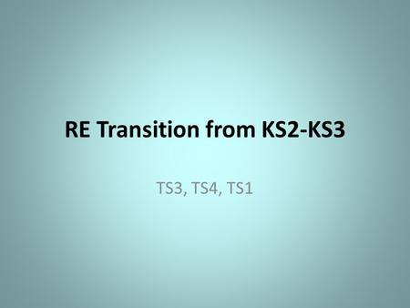 RE Transition from KS2-KS3 TS3, TS4, TS1. Memories of Primary RE Discuss your memories of RE from your primary school days with the person next to you.