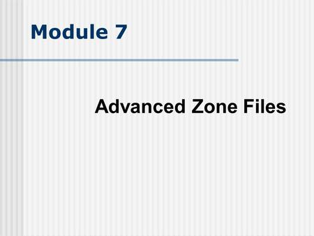 Module 7 Advanced Zone Files. Objectives Understand failover strategies using DNS Understand domain delegation Understand Glue Records Understand the.