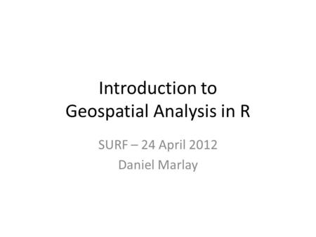 Introduction to Geospatial Analysis in R SURF – 24 April 2012 Daniel Marlay.