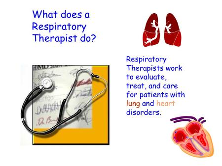 What does a Respiratory Therapist do? Respiratory Therapists work to evaluate, treat, and care for patients with lung and heart disorders.