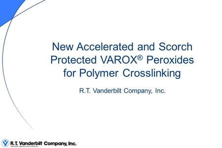 New Accelerated and Scorch Protected VAROX® Peroxides for Polymer Crosslinking R.T. Vanderbilt Company, Inc.