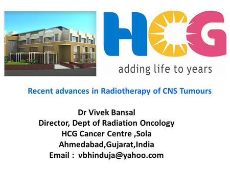 Recent advances in Radiotherapy of CNS Tumours Dr Vivek Bansal Director, Dept of Radiation Oncology HCG Cancer Centre,Sola Ahmedabad,Gujarat,India Email.